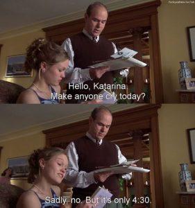 W: Olá Katharina. Fez alguém chorar hoje? K: Infelizmente não. Mas são apenas 16:30.